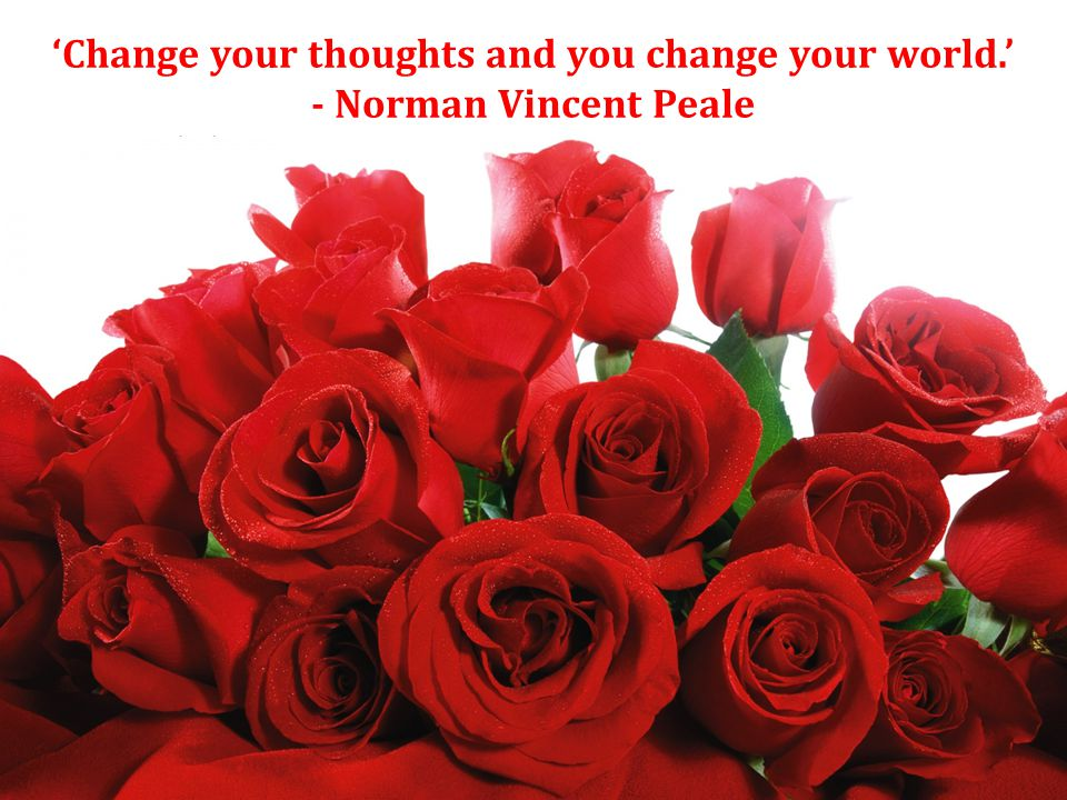 'Change your thoughts and you change your world.' - Norman Vincent Peale