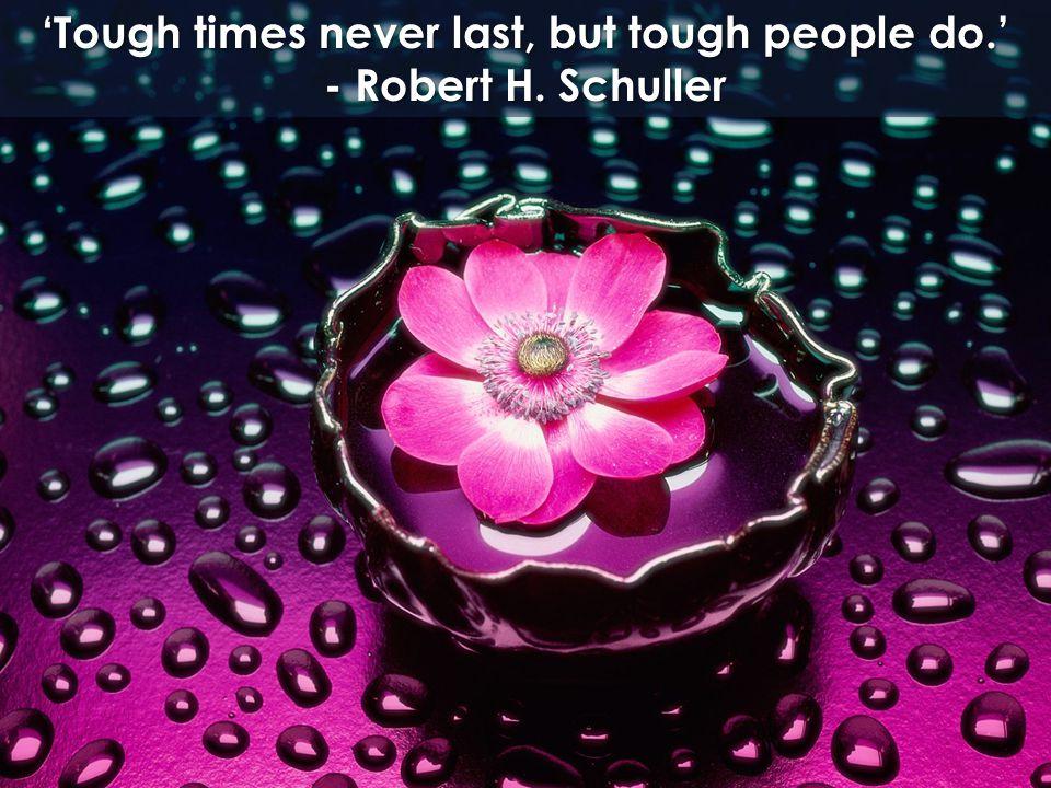 'Tough times never last, but tough people do.' - Robert H. Schuller