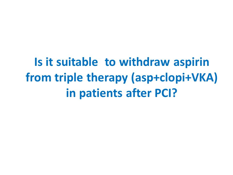 Is it suitable to withdraw aspirin from triple therapy (asp+clopi+VKA) in patients after PCI?