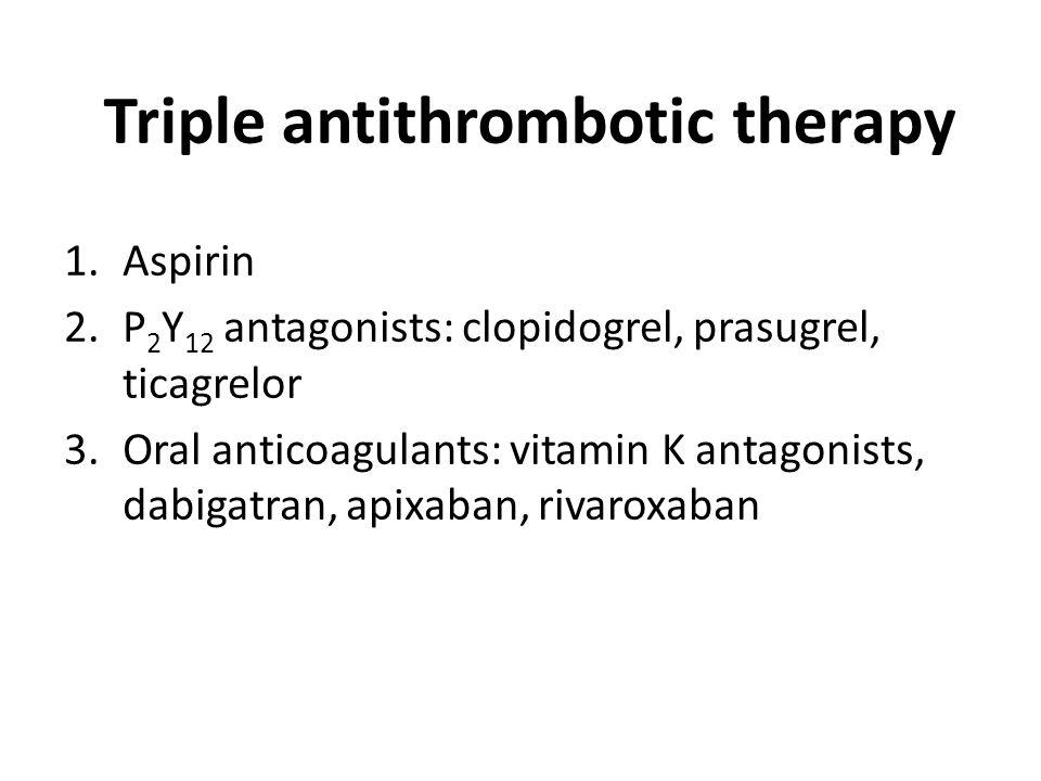 Triple antithrombotic therapy 1.Aspirin 2.Р 2 Y 12 antagonists: clopidogrel, prasugrel, ticagrelor 3.Oral anticoagulants: vitamin K antagonists, dabigatran, apixaban, rivaroxaban