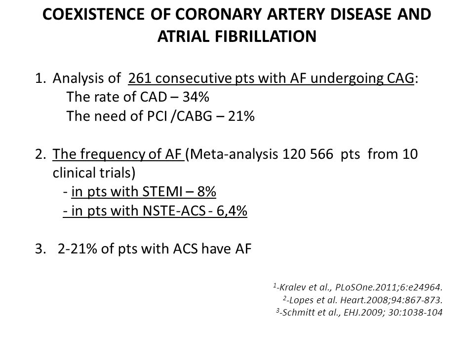 1.Analysis of 261 consecutive pts with AF undergoing CAG: The rate of CAD – 34% The need of PCI /CABG – 21% 2.The frequency of AF (Meta-analysis 120 566 pts from 10 clinical trials) - in pts with STEMI – 8% - in pts with NSTE-ACS - 6,4% 3.