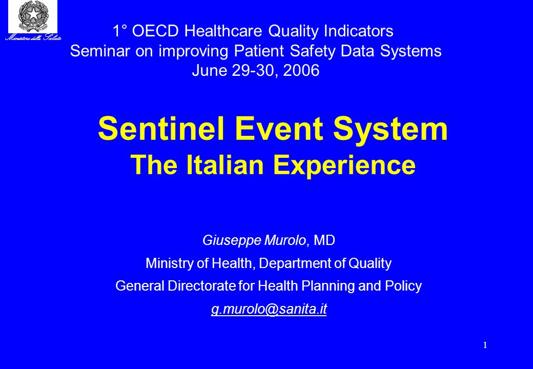 Ministero della Salute 1 Sentinel Event System The Italian Experience Giuseppe Murolo, MD Ministry of Health, Department of Quality General Directorate for Health Planning and Policy g.murolo@sanita.it 1° OECD Healthcare Quality Indicators Seminar on improving Patient Safety Data Systems June 29-30, 2006