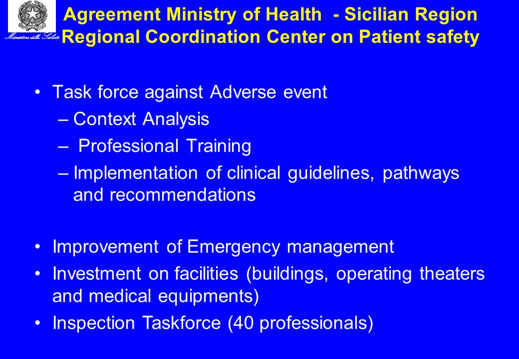 Ministero della Salute Agreement Ministry of Health - Sicilian Region Regional Coordination Center on Patient safety Task force against Adverse event –Context Analysis – Professional Training –Implementation of clinical guidelines, pathways and recommendations Improvement of Emergency management Investment on facilities (buildings, operating theaters and medical equipments) Inspection Taskforce (40 professionals)