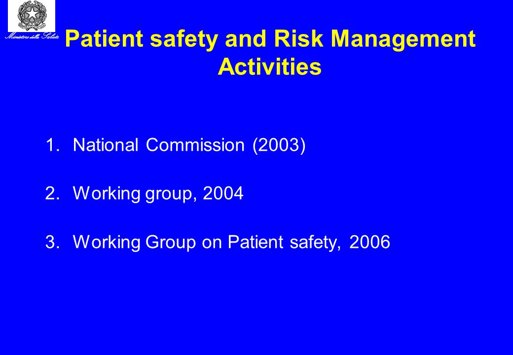 Ministero della Salute Patient safety and Risk Management Activities 1.National Commission (2003) 2.Working group, 2004 3.Working Group on Patient safety, 2006