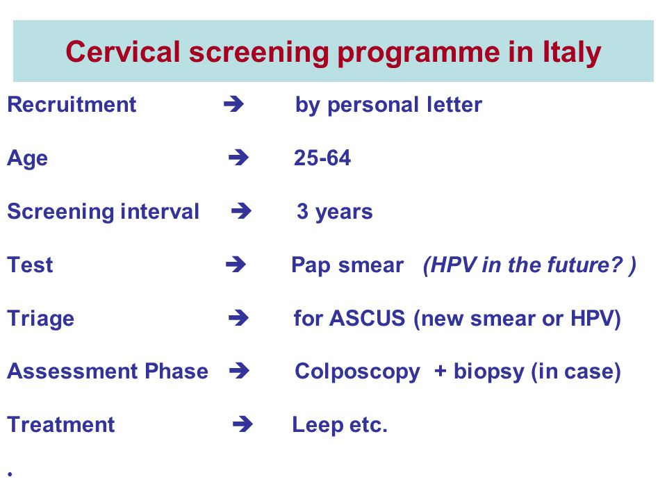 Cervical screening programme in Italy Recruitment  by personal letter Age  25-64 Screening interval  3 years Test  Pap smear (HPV in the future.