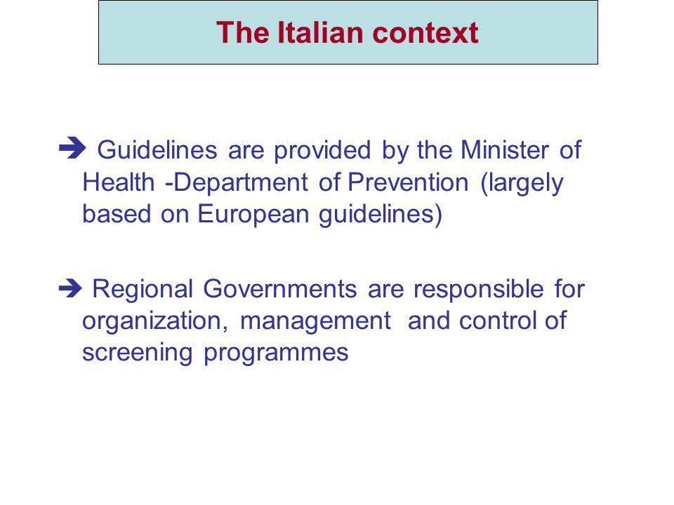  Guidelines are provided by the Minister of Health -Department of Prevention (largely based on European guidelines)  Regional Governments are responsible for organization, management and control of screening programmes The Italian context