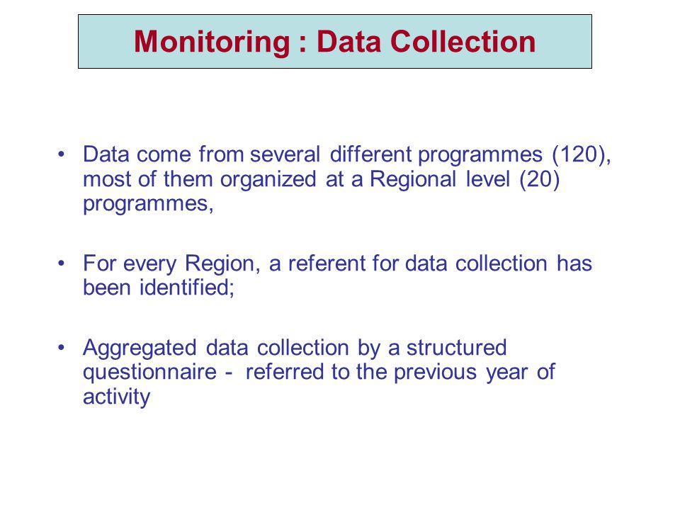 The Data collection Data come from several different programmes (120), most of them organized at a Regional level (20) programmes, For every Region, a referent for data collection has been identified; Aggregated data collection by a structured questionnaire - referred to the previous year of activity Monitoring : Data Collection