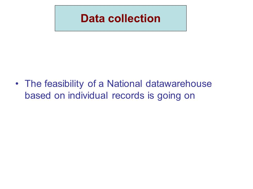Data collection The feasibility of a National datawarehouse based on individual records is going on Data collection