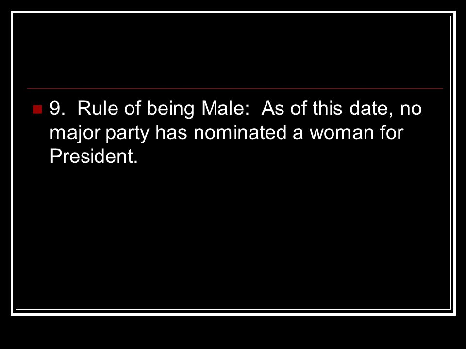 9. Rule of being Male: As of this date, no major party has nominated a woman for President.
