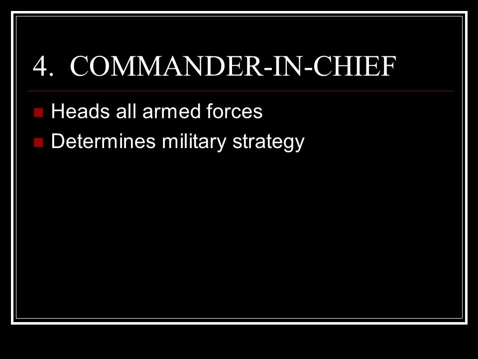 4. COMMANDER-IN-CHIEF Heads all armed forces Determines military strategy