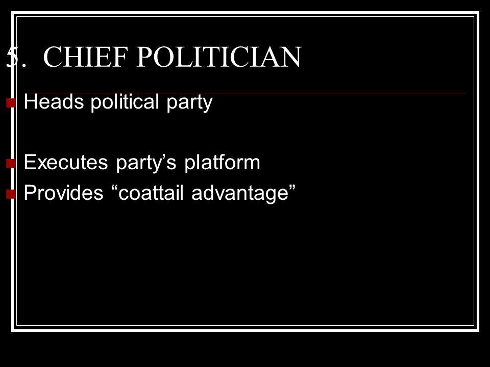 5. CHIEF POLITICIAN Heads political party Executes party's platform Provides coattail advantage