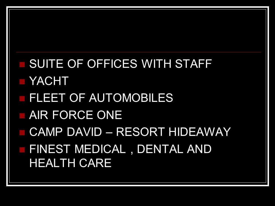 SUITE OF OFFICES WITH STAFF YACHT FLEET OF AUTOMOBILES AIR FORCE ONE CAMP DAVID – RESORT HIDEAWAY FINEST MEDICAL, DENTAL AND HEALTH CARE