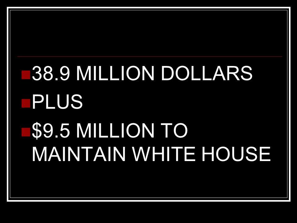 38.9 MILLION DOLLARS PLUS $9.5 MILLION TO MAINTAIN WHITE HOUSE