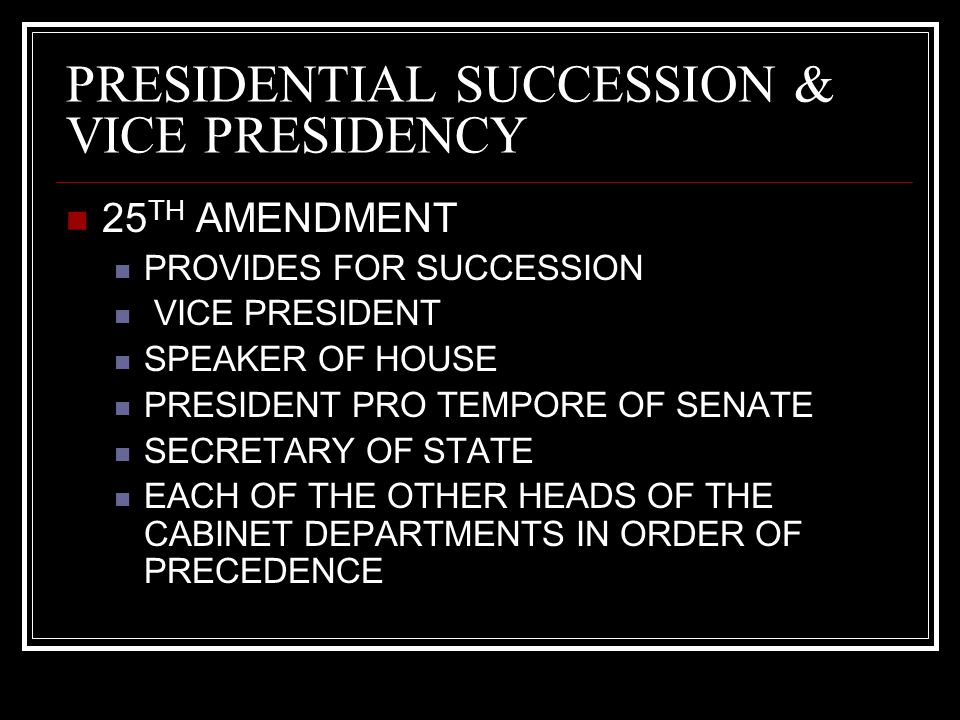 PRESIDENTIAL SUCCESSION & VICE PRESIDENCY 25 TH AMENDMENT PROVIDES FOR SUCCESSION VICE PRESIDENT SPEAKER OF HOUSE PRESIDENT PRO TEMPORE OF SENATE SECRETARY OF STATE EACH OF THE OTHER HEADS OF THE CABINET DEPARTMENTS IN ORDER OF PRECEDENCE