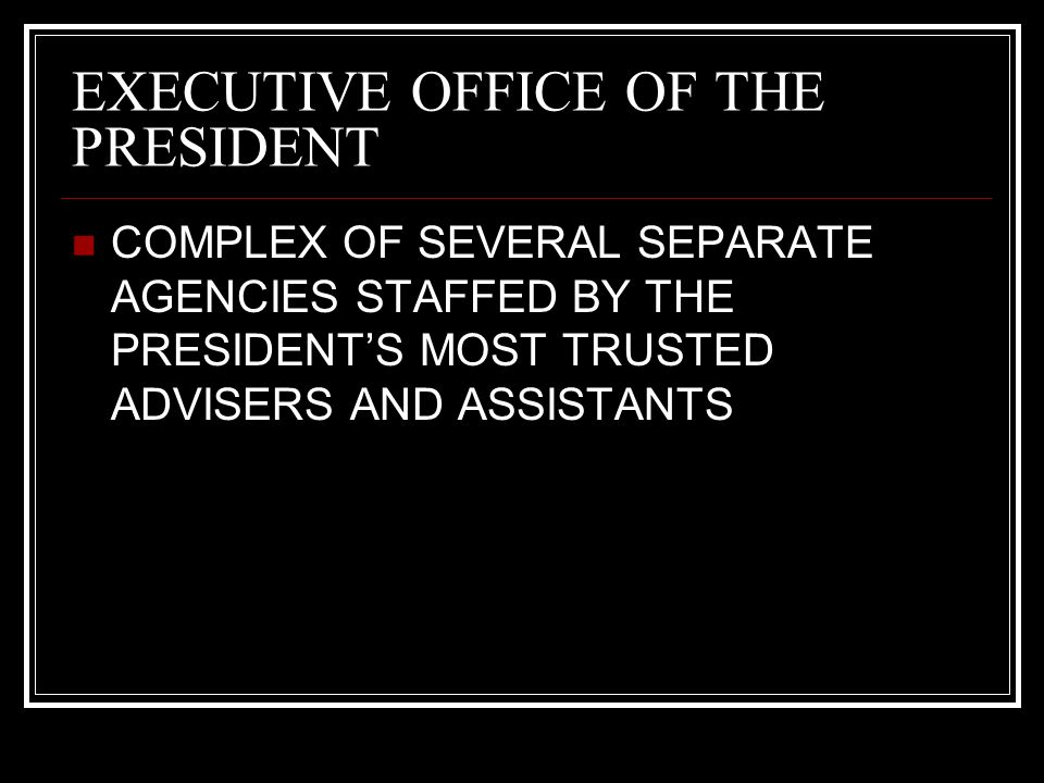 EXECUTIVE OFFICE OF THE PRESIDENT COMPLEX OF SEVERAL SEPARATE AGENCIES STAFFED BY THE PRESIDENT'S MOST TRUSTED ADVISERS AND ASSISTANTS