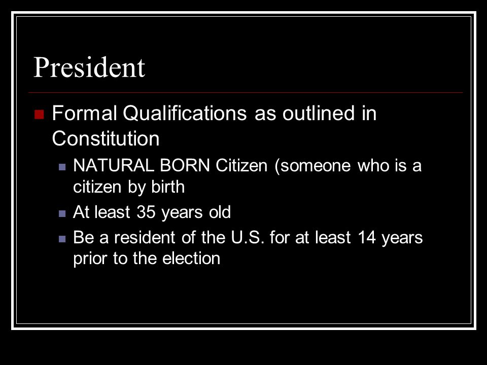 President Formal Qualifications as outlined in Constitution NATURAL BORN Citizen (someone who is a citizen by birth At least 35 years old Be a resident of the U.S.