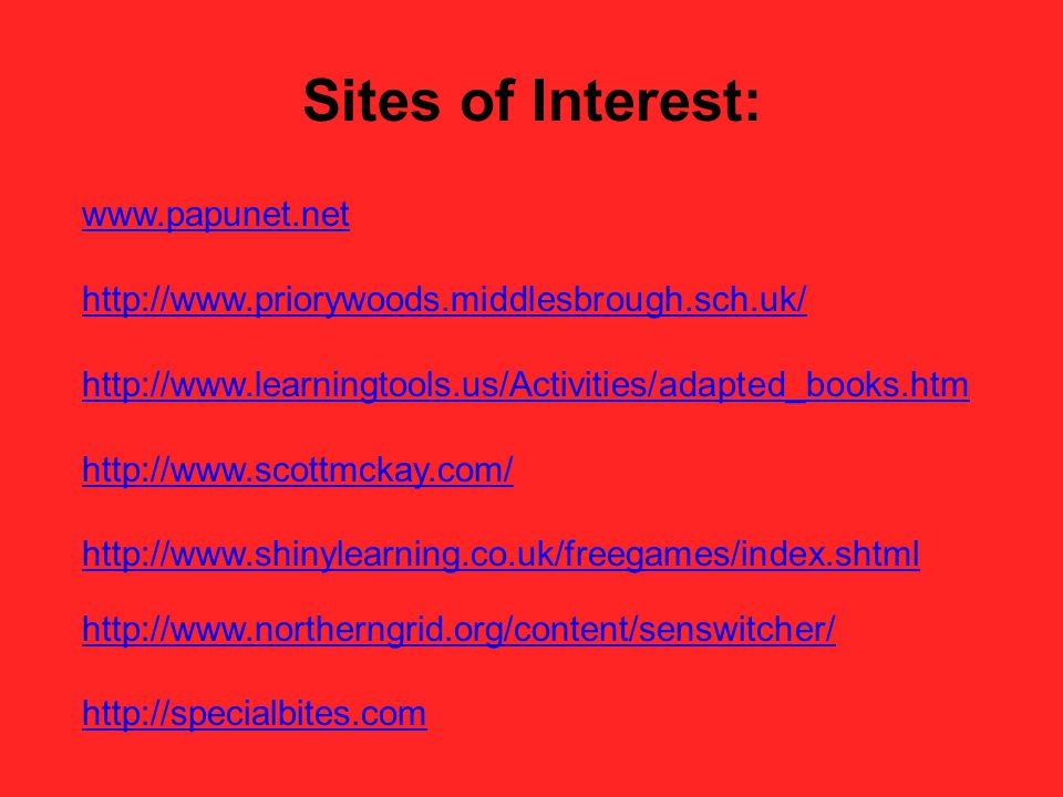 Sites of Interest: www.papunet.net http://www.priorywoods.middlesbrough.sch.uk/ http://www.learningtools.us/Activities/adapted_books.htm http://www.scottmckay.com/ http://www.shinylearning.co.uk/freegames/index.shtml http://www.northerngrid.org/content/senswitcher/ http://specialbites.com