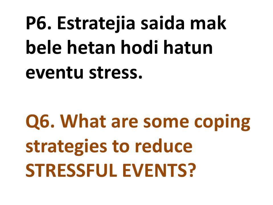 P6. Estratejia saida mak bele hetan hodi hatun eventu stress. Q6. What are some coping strategies to reduce STRESSFUL EVENTS?