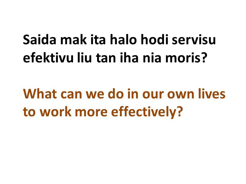 Saida mak ita halo hodi servisu efektivu liu tan iha nia moris? What can we do in our own lives to work more effectively?