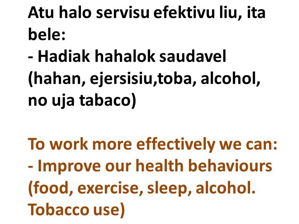 Atu halo servisu efektivu liu, ita bele: - Hadiak hahalok saudavel (hahan, ejersisiu,toba, alcohol, no uja tabaco) To work more effectively we can: -