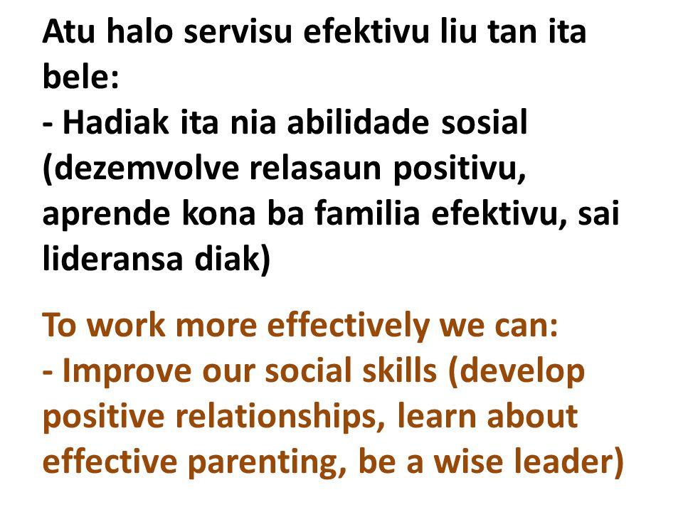 Atu halo servisu efektivu liu tan ita bele: - Hadiak ita nia abilidade sosial (dezemvolve relasaun positivu, aprende kona ba familia efektivu, sai lid