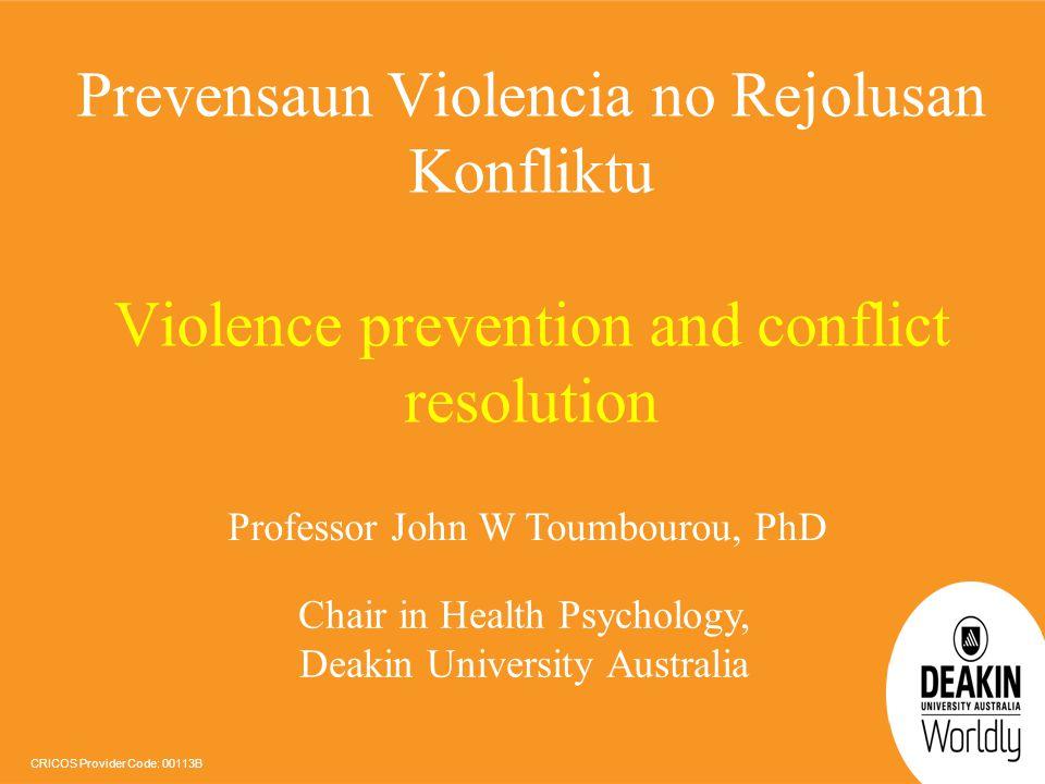 CRICOS Provider Code: 00113B Prevensaun Violencia no Rejolusan Konfliktu Violence prevention and conflict resolution Professor John W Toumbourou, PhD