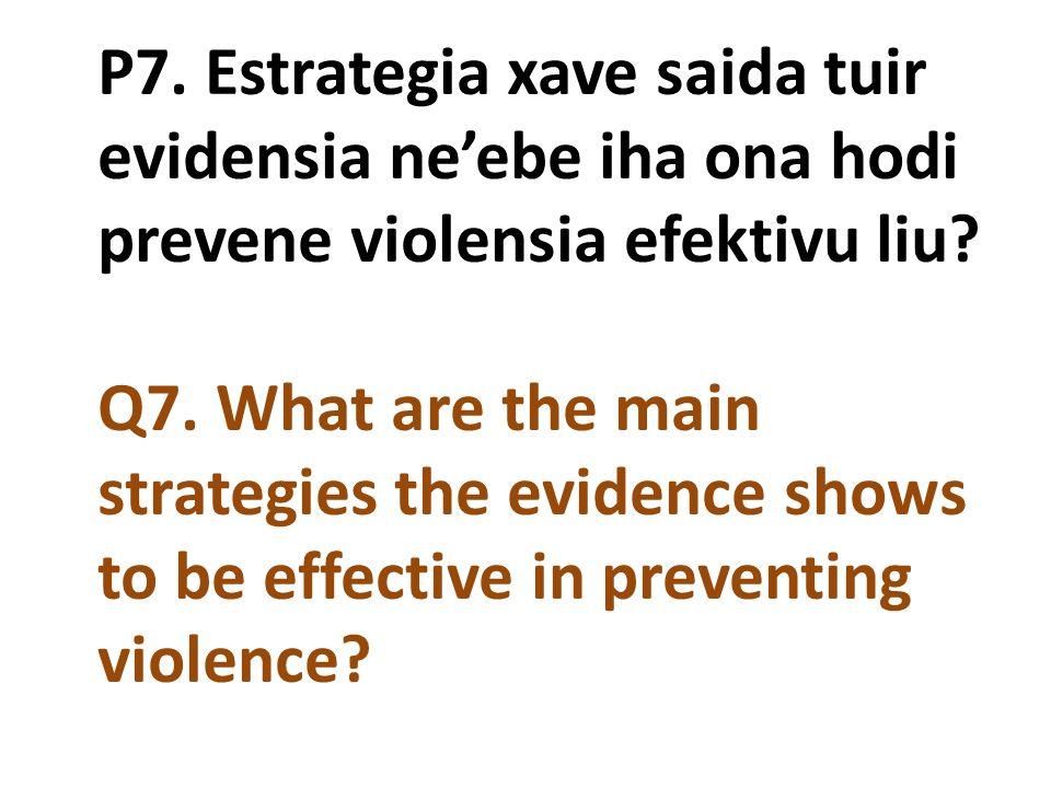 P7. Estrategia xave saida tuir evidensia ne'ebe iha ona hodi prevene violensia efektivu liu? Q7. What are the main strategies the evidence shows to be