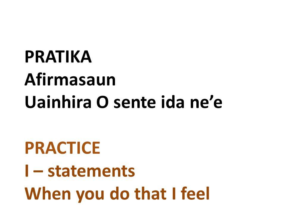 PRATIKA Afirmasaun Uainhira O sente ida ne'e PRACTICE I – statements When you do that I feel