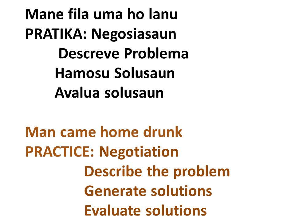 Mane fila uma ho lanu PRATIKA: Negosiasaun Descreve Problema Hamosu Solusaun Avalua solusaun Man came home drunk PRACTICE: Negotiation Describe the pr