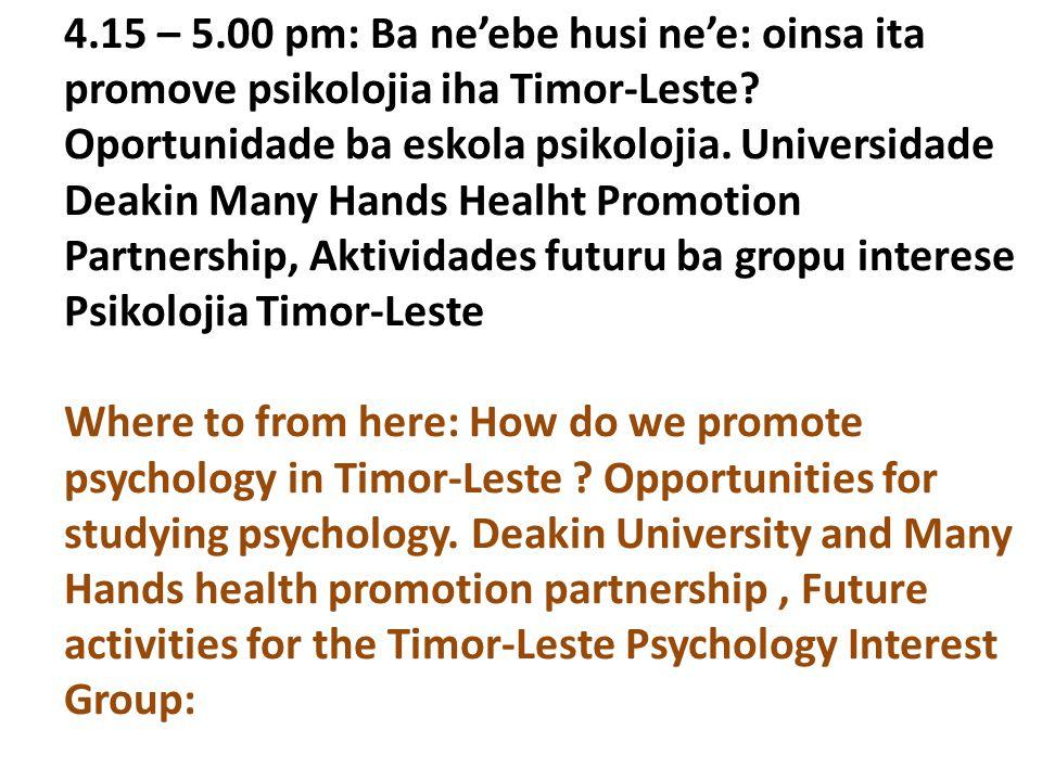 4.15 – 5.00 pm: Ba ne'ebe husi ne'e: oinsa ita promove psikolojia iha Timor-Leste? Oportunidade ba eskola psikolojia. Universidade Deakin Many Hands H