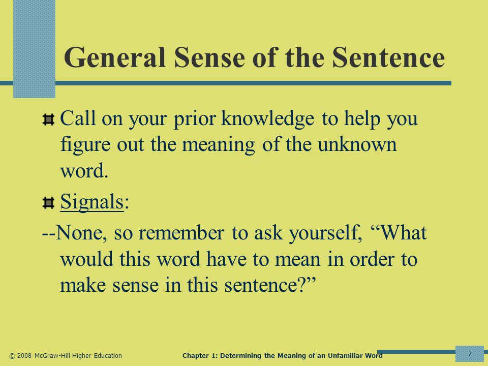 © 2008 McGraw-Hill Higher EducationChapter 1: Determining the Meaning of an Unfamiliar Word 7 General Sense of the Sentence Call on your prior knowledge to help you figure out the meaning of the unknown word.