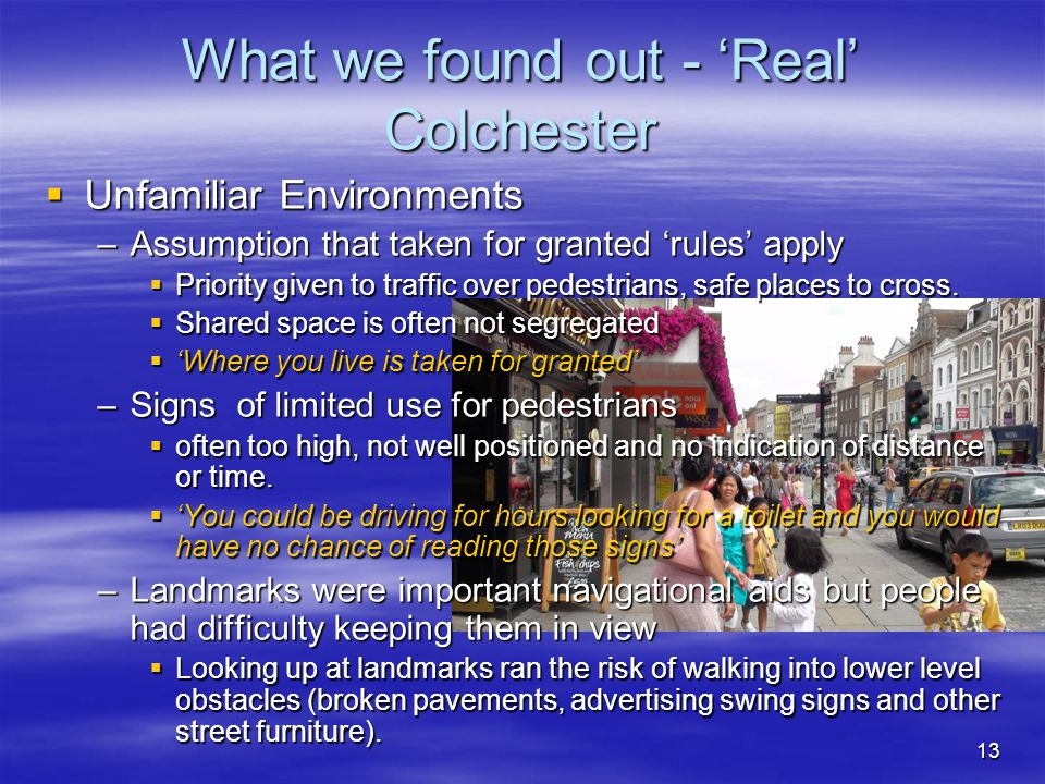 13 What we found out - 'Real' Colchester  Unfamiliar Environments –Assumption that taken for granted 'rules' apply  Priority given to traffic over pedestrians, safe places to cross.
