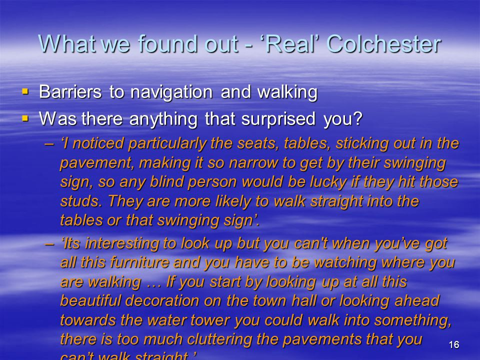 16 What we found out - 'Real' Colchester  Barriers to navigation and walking  Was there anything that surprised you.