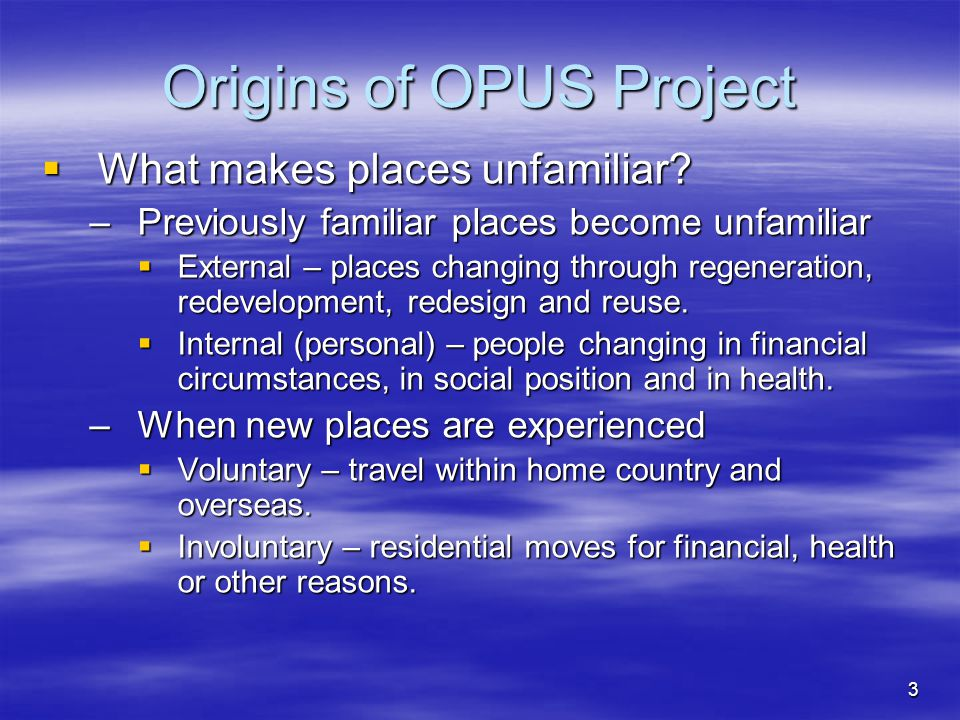 3 Origins of OPUS Project  What makes places unfamiliar? –Previously familiar places become unfamiliar  External – places changing through regenerat