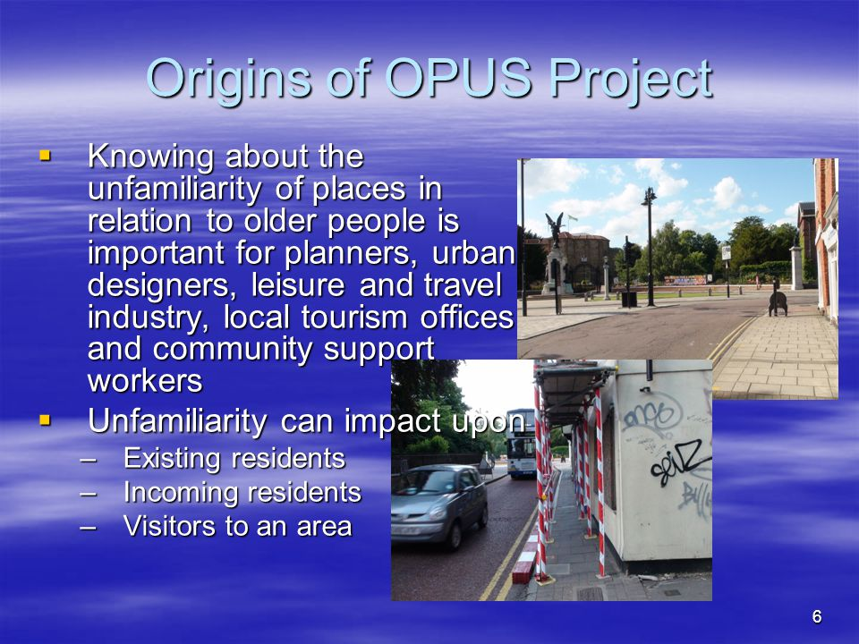 6 Origins of OPUS Project  Knowing about the unfamiliarity of places in relation to older people is important for planners, urban designers, leisure