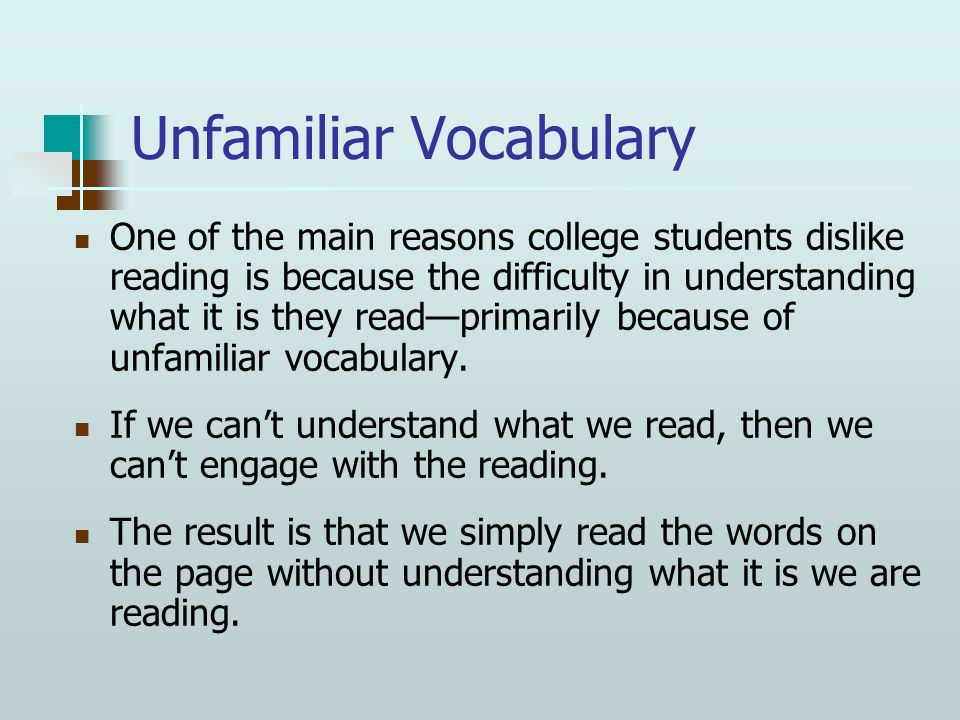 Unfamiliar Vocabulary One of the main reasons college students dislike reading is because the difficulty in understanding what it is they read—primarily because of unfamiliar vocabulary.