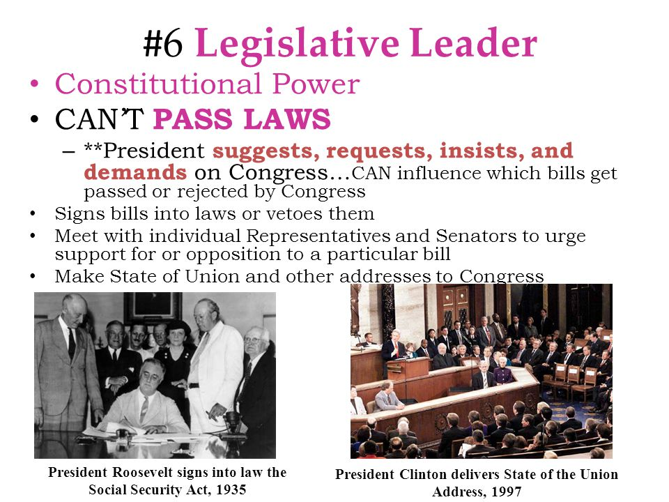 # 6 Legislative Leader Constitutional Power CAN'T PASS LAWS – **President suggests, requests, insists, and demands on Congress… CAN influence which bills get passed or rejected by Congress Signs bills into laws or vetoes them Meet with individual Representatives and Senators to urge support for or opposition to a particular bill Make State of Union and other addresses to Congress President Clinton delivers State of the Union Address, 1997 President Roosevelt signs into law the Social Security Act, 1935