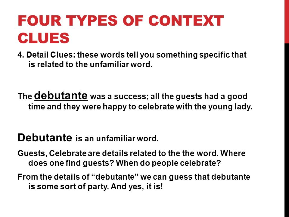 FOUR TYPES OF CONTEXT CLUES 4. Detail Clues: these words tell you something specific that is related to the unfamiliar word. The debutante was a succe