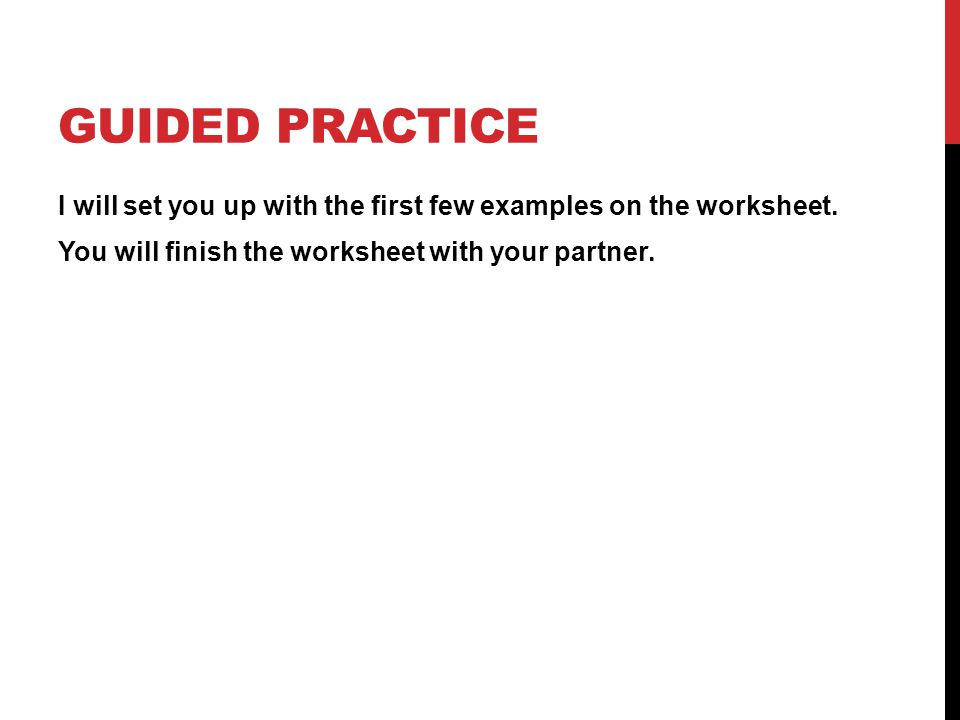 GUIDED PRACTICE I will set you up with the first few examples on the worksheet.