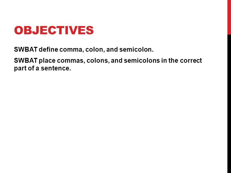 OBJECTIVES SWBAT define comma, colon, and semicolon.