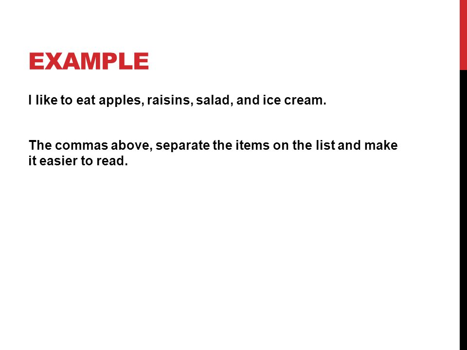 EXAMPLE I like to eat apples, raisins, salad, and ice cream. The commas above, separate the items on the list and make it easier to read.