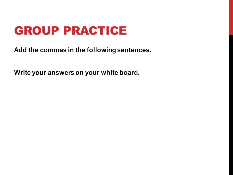 GROUP PRACTICE Add the commas in the following sentences. Write your answers on your white board.