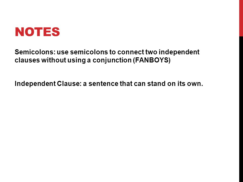 NOTES Semicolons: use semicolons to connect two independent clauses without using a conjunction (FANBOYS) Independent Clause: a sentence that can stand on its own.