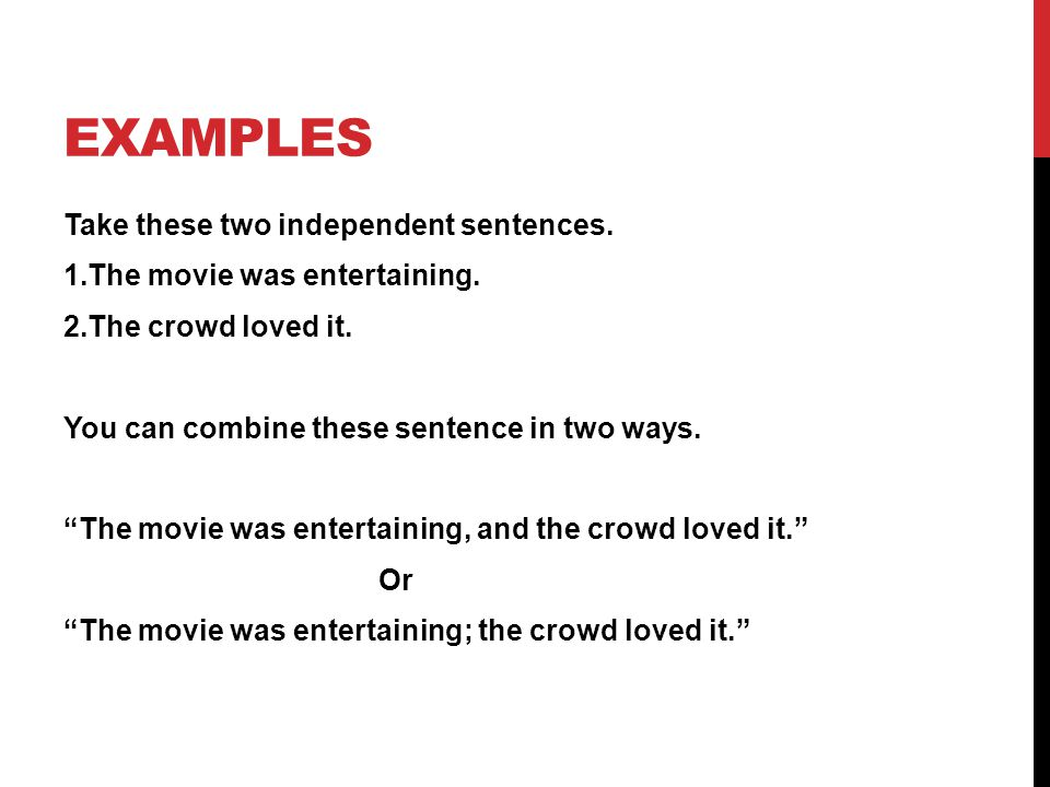 """EXAMPLES Take these two independent sentences. 1.The movie was entertaining. 2.The crowd loved it. You can combine these sentence in two ways. """"The mo"""