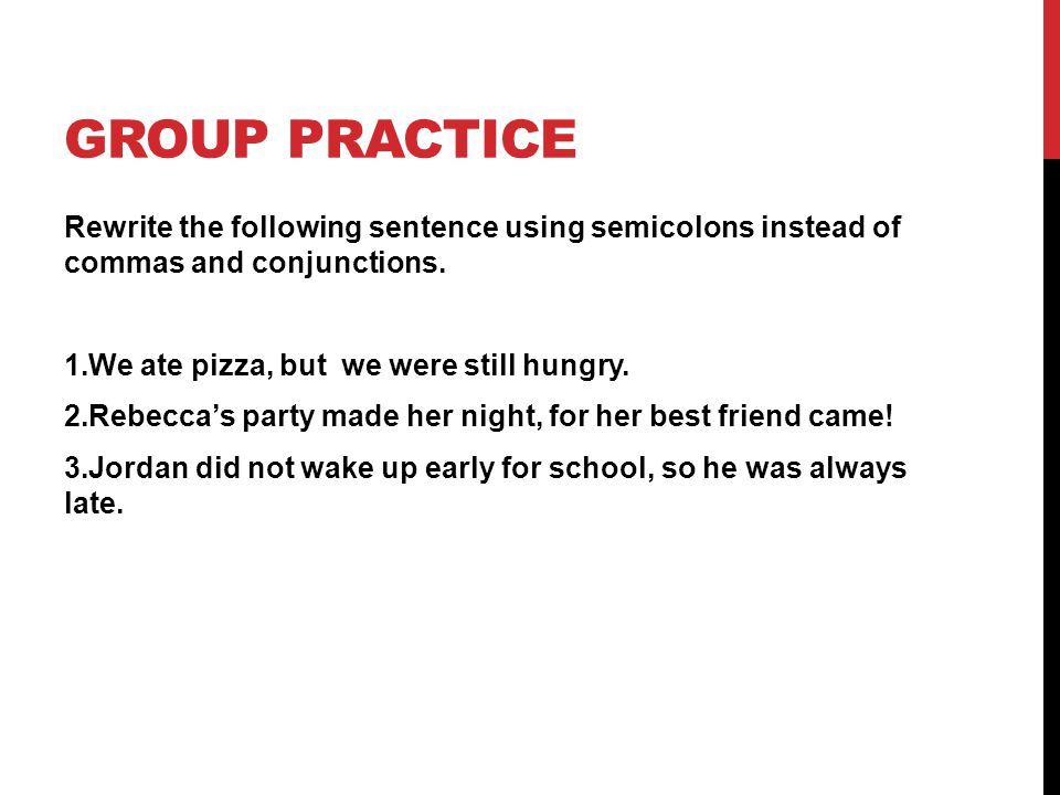 GROUP PRACTICE Rewrite the following sentence using semicolons instead of commas and conjunctions. 1.We ate pizza, but we were still hungry. 2.Rebecca