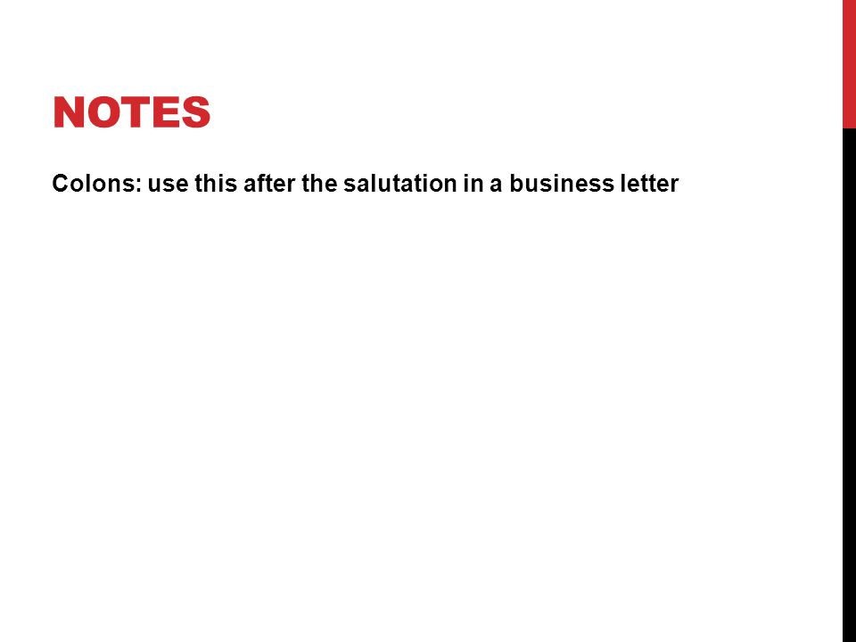 NOTES Colons: use this after the salutation in a business letter