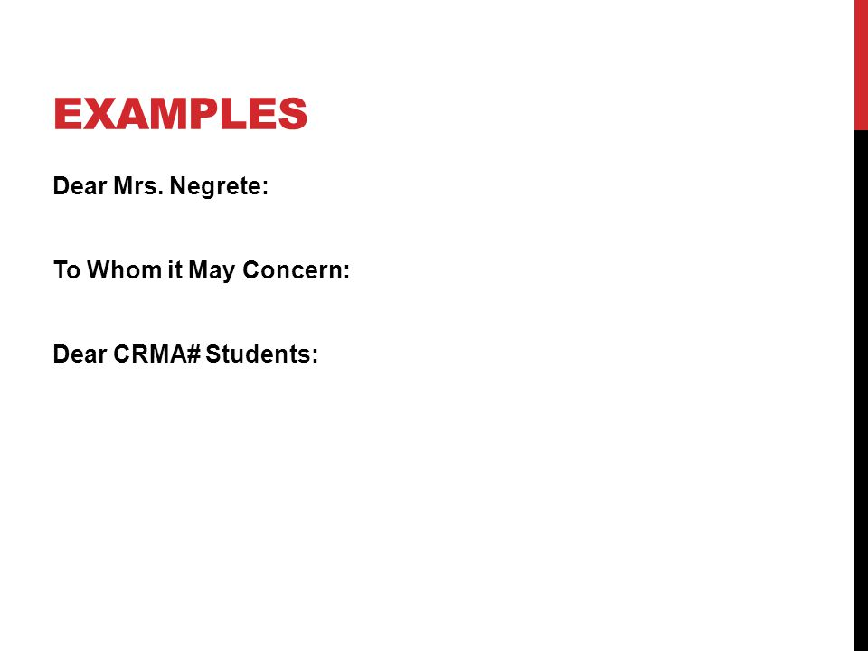 EXAMPLES Dear Mrs. Negrete: To Whom it May Concern: Dear CRMA# Students: