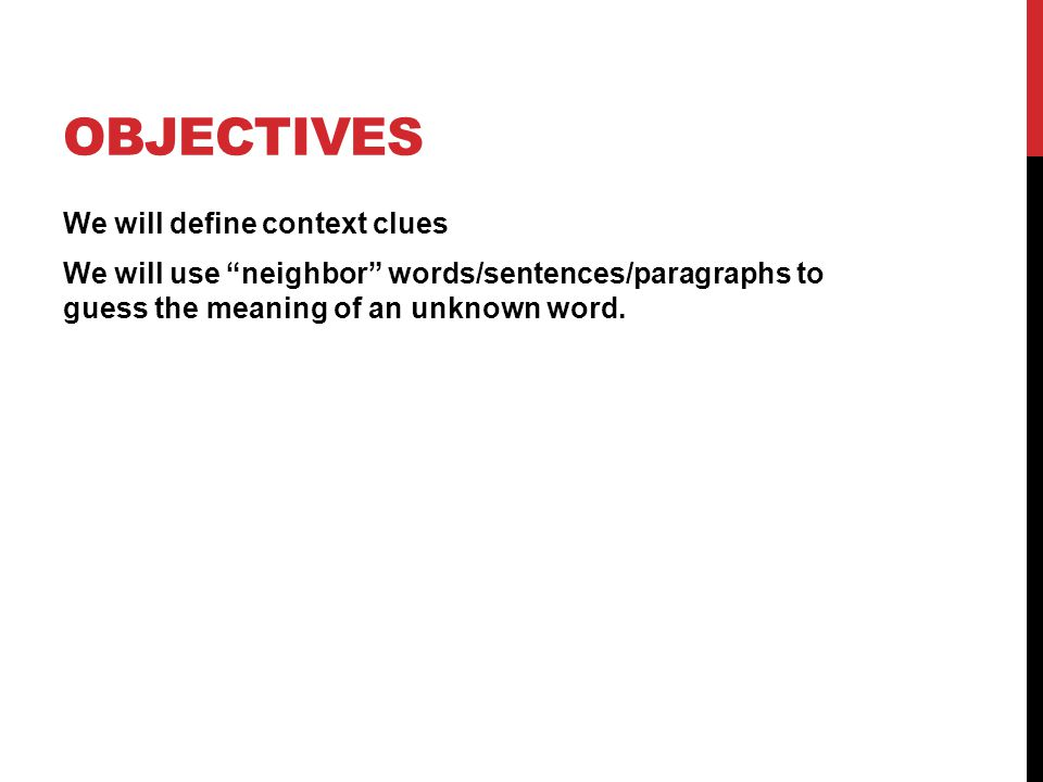 OBJECTIVES We will define context clues We will use neighbor words/sentences/paragraphs to guess the meaning of an unknown word.