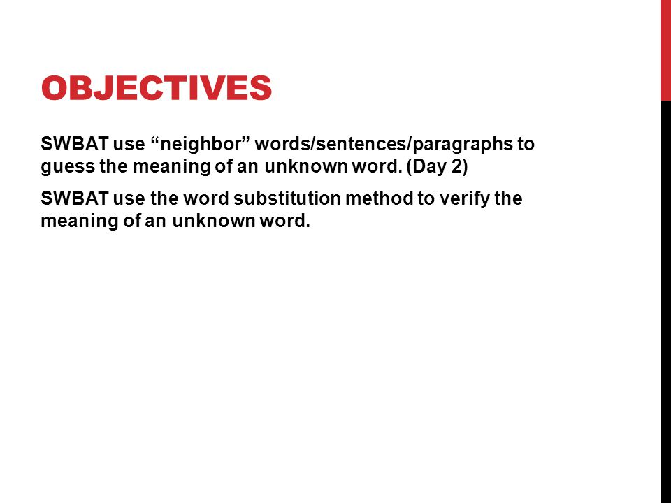 """OBJECTIVES SWBAT use """"neighbor"""" words/sentences/paragraphs to guess the meaning of an unknown word. (Day 2) SWBAT use the word substitution method to"""