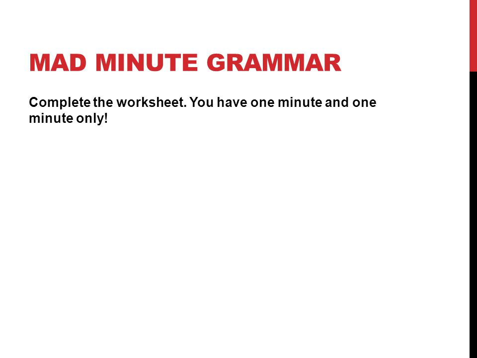 MAD MINUTE GRAMMAR Complete the worksheet. You have one minute and one minute only!